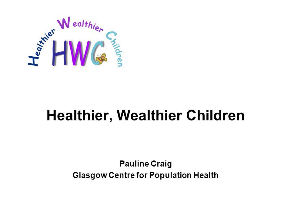 Healthier, Wealthier Children Pauline Craig Glasgow Centre for Population Health