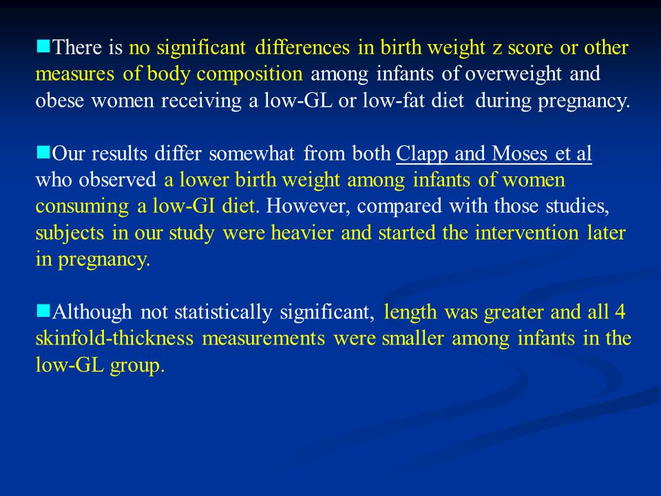 There is no significant differences in birth weight z score or other measures of body composition among infants of overweight and obese women receiving a low-GL or low-fat diet during pregnancy.