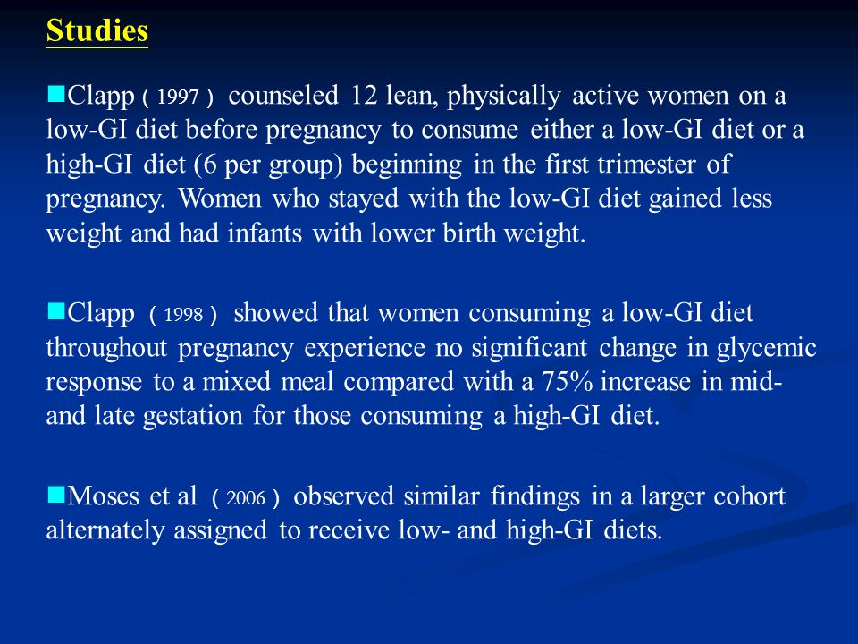 Clapp ( 1997 ) counseled 12 lean, physically active women on a low-GI diet before pregnancy to consume either a low-GI diet or a high-GI diet (6 per group) beginning in the first trimester of pregnancy.