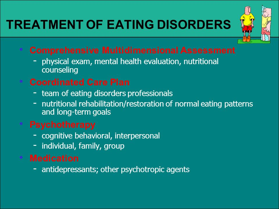 TREATMENT OF EATING DISORDERS Comprehensive Multidimensional Assessment - physical exam, mental health evaluation, nutritional counseling Coordinated Care Plan - team of eating disorders professionals - nutritional rehabilitation/restoration of normal eating patterns and long-term goals Psychotherapy - cognitive behavioral, interpersonal - individual, family, group Medication - antidepressants; other psychotropic agents
