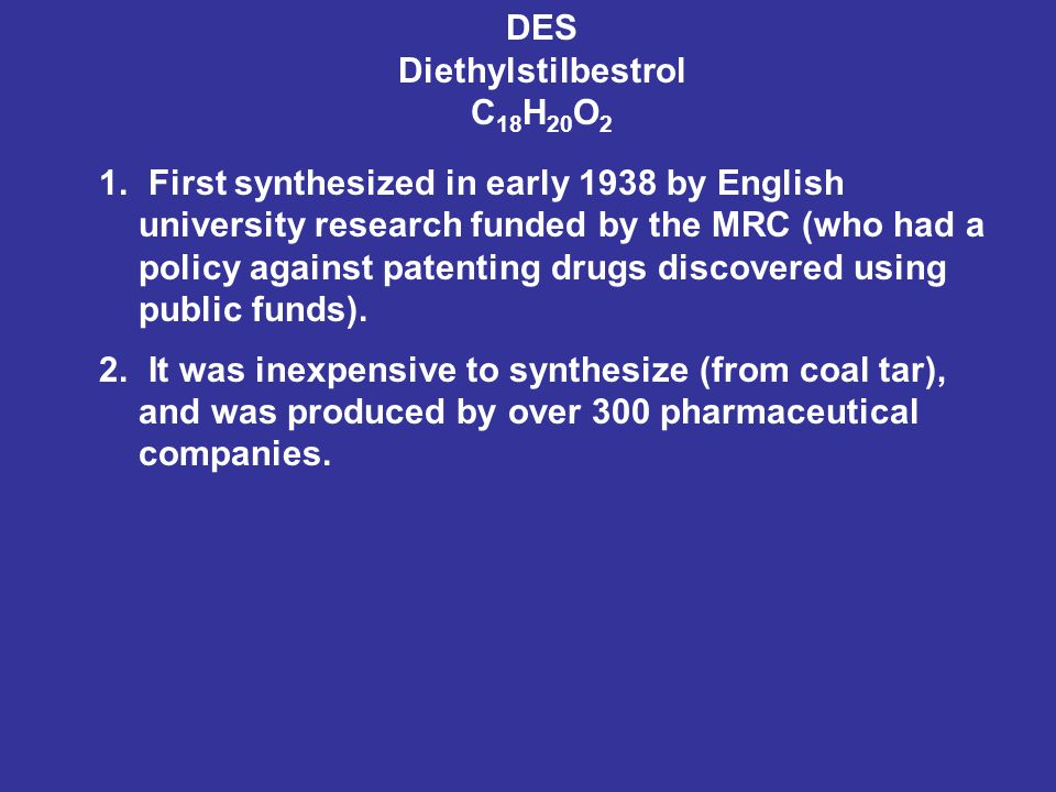 DES Diethylstilbestrol C 18 H 20 O 2 1. First synthesized in early 1938 by English university research funded by the MRC (who had a policy against pat
