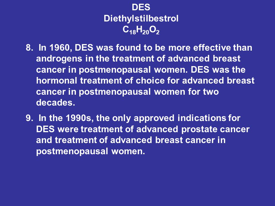 DES Diethylstilbestrol C 18 H 20 O 2 8. In 1960, DES was found to be more effective than androgens in the treatment of advanced breast cancer in postm