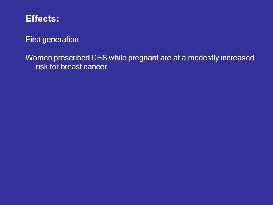 Effects: First generation: Women prescribed DES while pregnant are at a modestly increased risk for breast cancer.