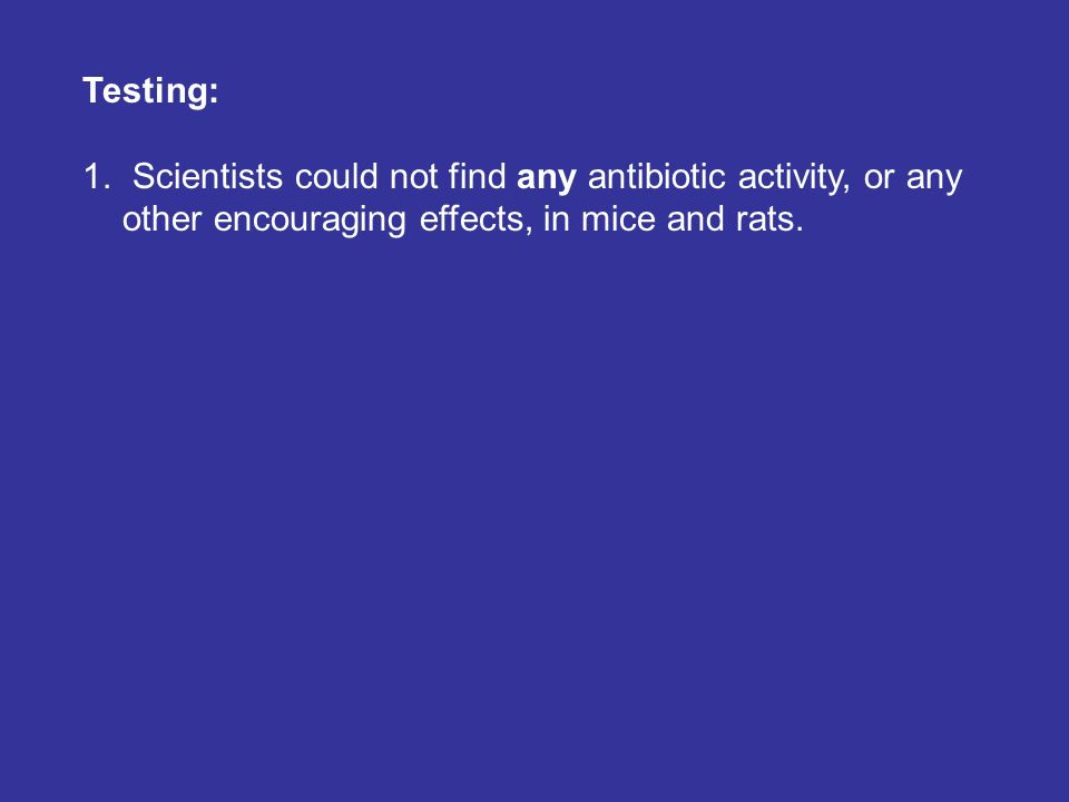 Testing: 1. Scientists could not find any antibiotic activity, or any other encouraging effects, in mice and rats.