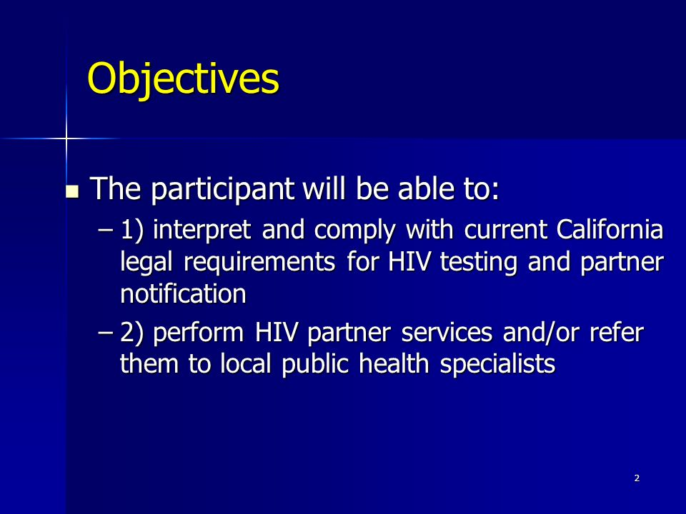 Objectives The participant will be able to: The participant will be able to: –1) interpret and comply with current California legal requirements for HIV testing and partner notification –2) perform HIV partner services and/or refer them to local public health specialists 2