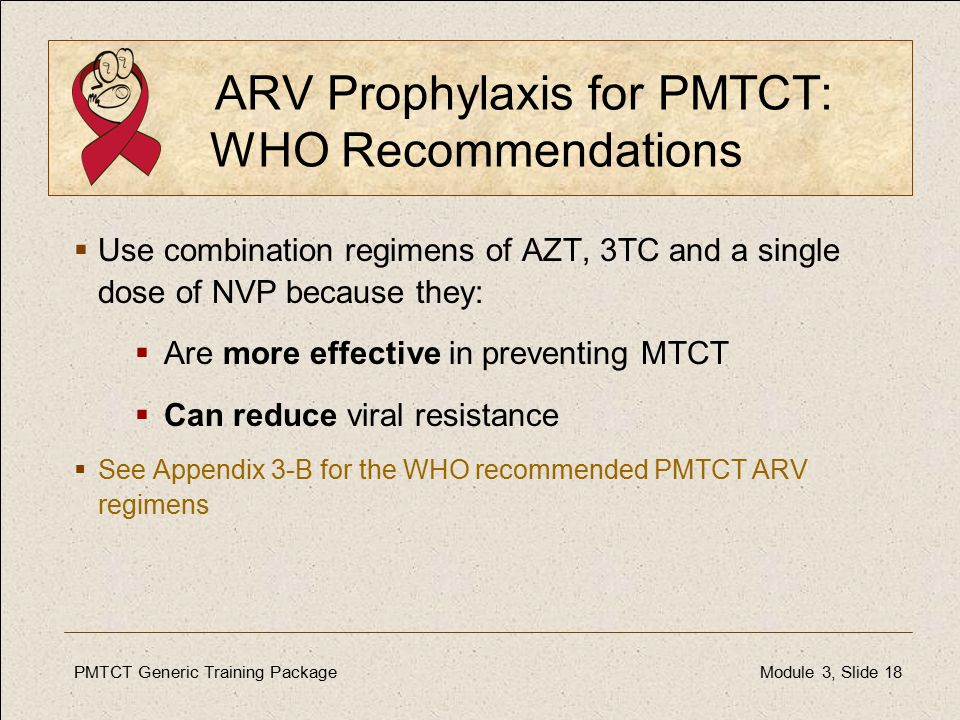 PMTCT Generic Training PackageModule 3, Slide 18 ARV Prophylaxis for PMTCT: WHO Recommendations  Use combination regimens of AZT, 3TC and a single dose of NVP because they:  Are more effective in preventing MTCT  Can reduce viral resistance  See Appendix 3-B for the WHO recommended PMTCT ARV regimens