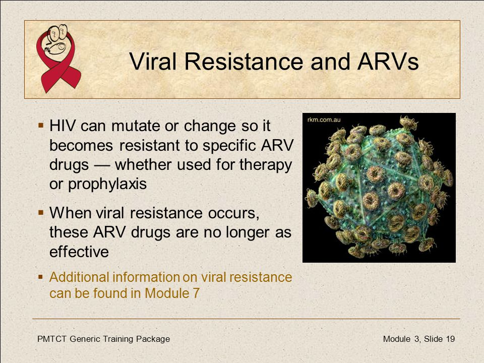 PMTCT Generic Training PackageModule 3, Slide 19 Viral Resistance and ARVs  HIV can mutate or change so it becomes resistant to specific ARV drugs — whether used for therapy or prophylaxis  When viral resistance occurs, these ARV drugs are no longer as effective  Additional information on viral resistance can be found in Module 7