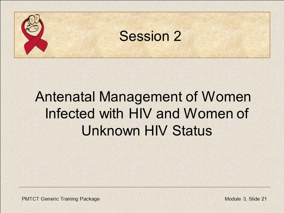PMTCT Generic Training PackageModule 3, Slide 21 Session 2 Antenatal Management of Women Infected with HIV and Women of Unknown HIV Status