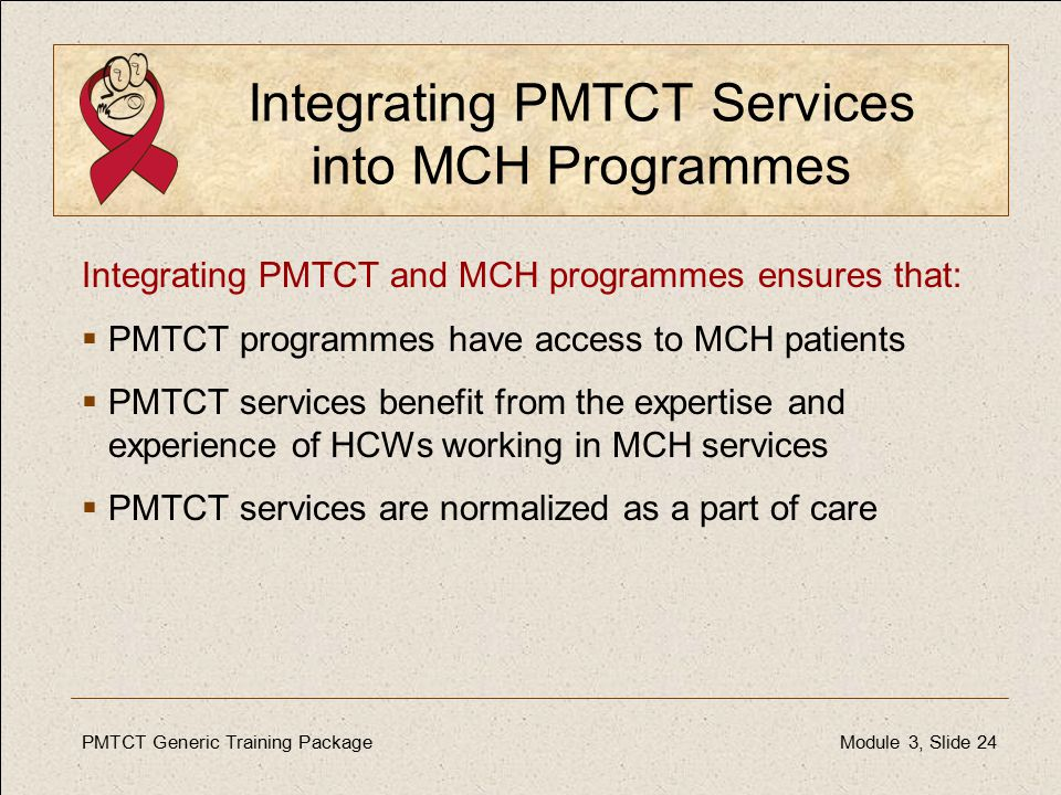 PMTCT Generic Training PackageModule 3, Slide 24 Integrating PMTCT Services into MCH Programmes Integrating PMTCT and MCH programmes ensures that:  PMTCT programmes have access to MCH patients  PMTCT services benefit from the expertise and experience of HCWs working in MCH services  PMTCT services are normalized as a part of care