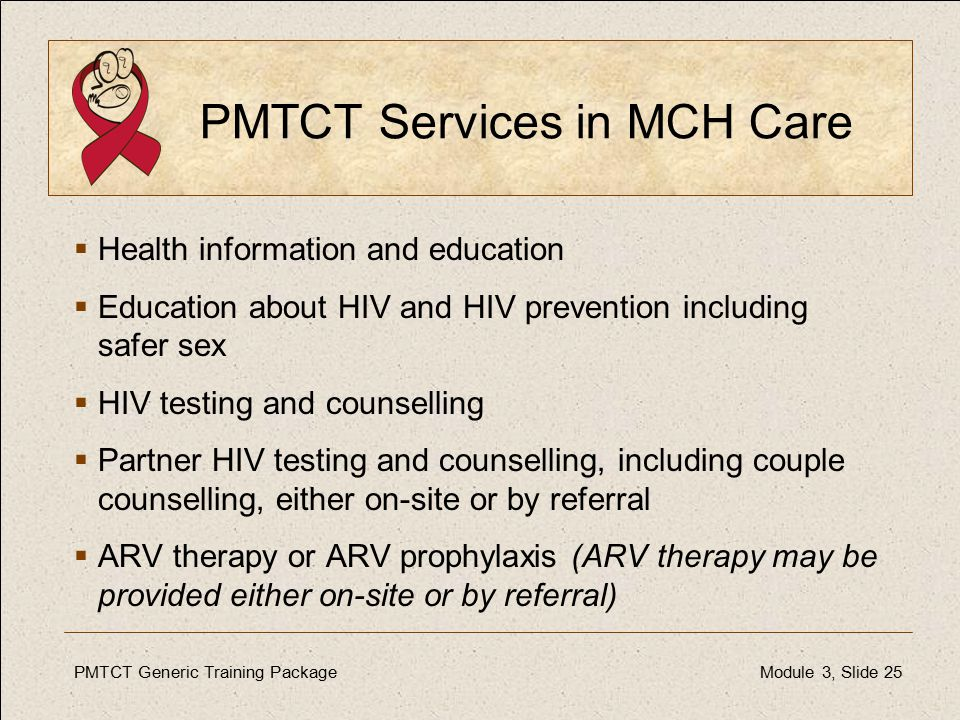 PMTCT Generic Training PackageModule 3, Slide 25 PMTCT Services in MCH Care  Health information and education  Education about HIV and HIV prevention including safer sex  HIV testing and counselling  Partner HIV testing and counselling, including couple counselling, either on-site or by referral  ARV therapy or ARV prophylaxis (ARV therapy may be provided either on-site or by referral)