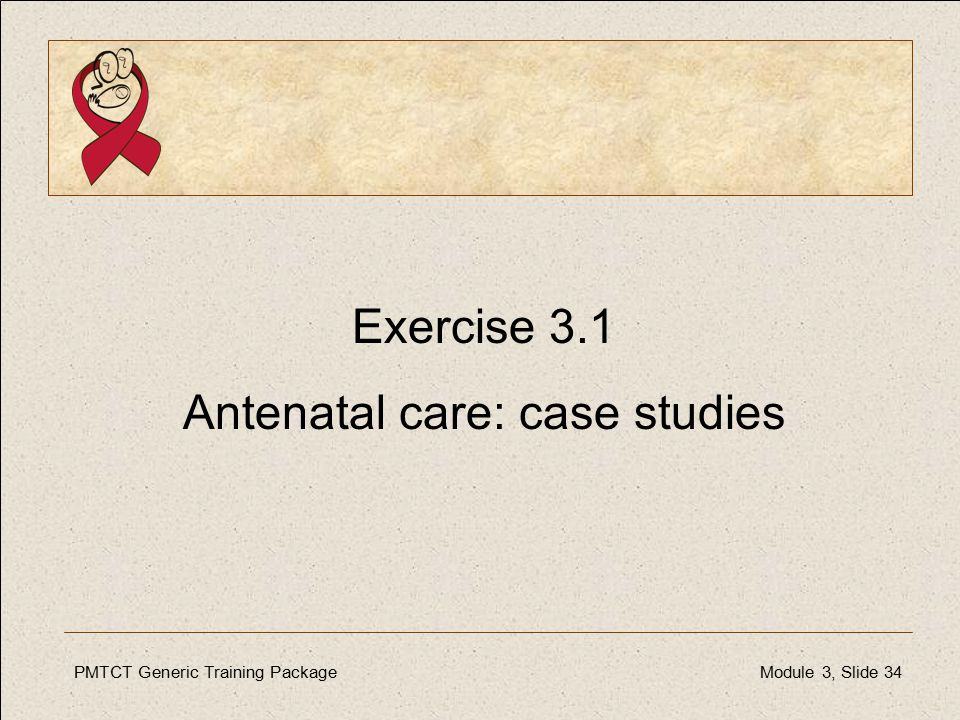 PMTCT Generic Training PackageModule 3, Slide 34 Exercise 3.1 Antenatal care: case studies