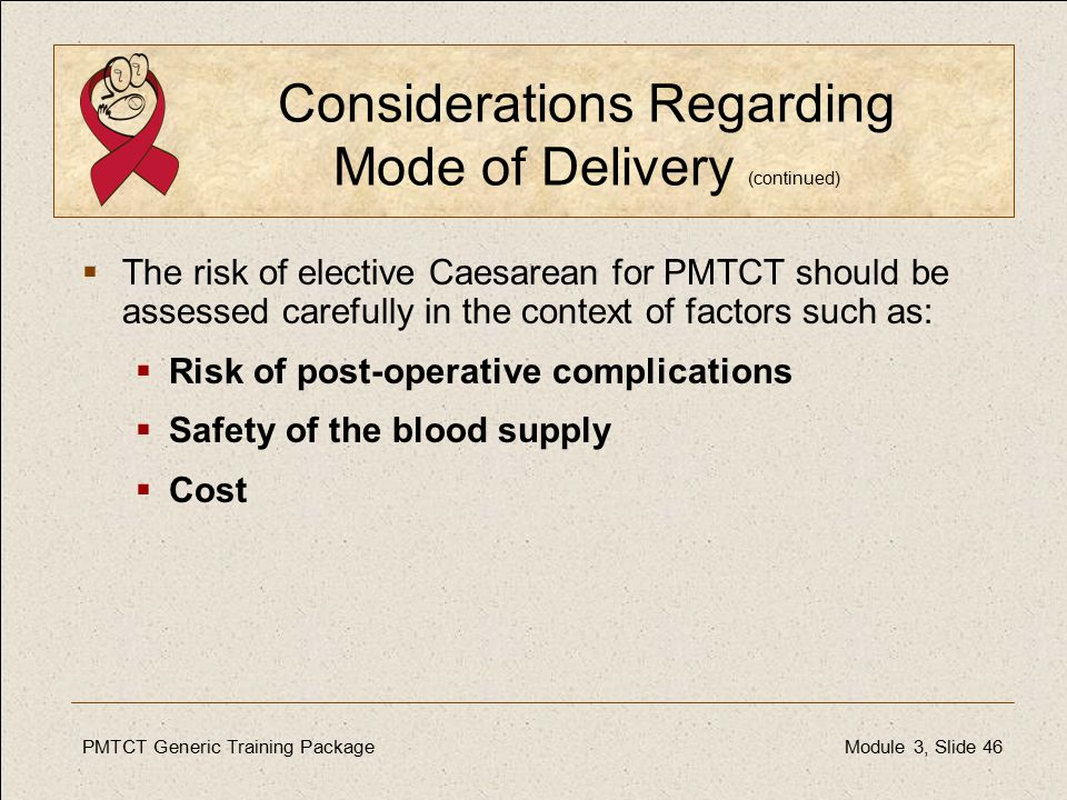 PMTCT Generic Training PackageModule 3, Slide 46 Considerations Regarding Mode of Delivery (continued)  The risk of elective Caesarean for PMTCT should be assessed carefully in the context of factors such as:  Risk of post-operative complications  Safety of the blood supply  Cost