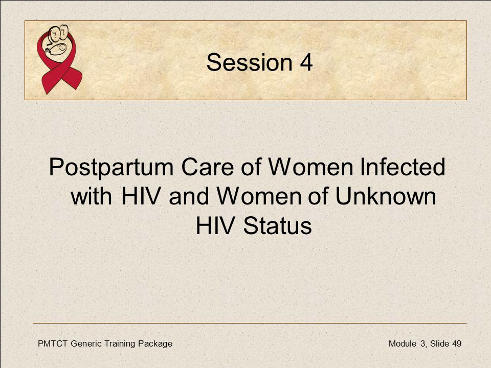 PMTCT Generic Training PackageModule 3, Slide 49 Session 4 Postpartum Care of Women Infected with HIV and Women of Unknown HIV Status