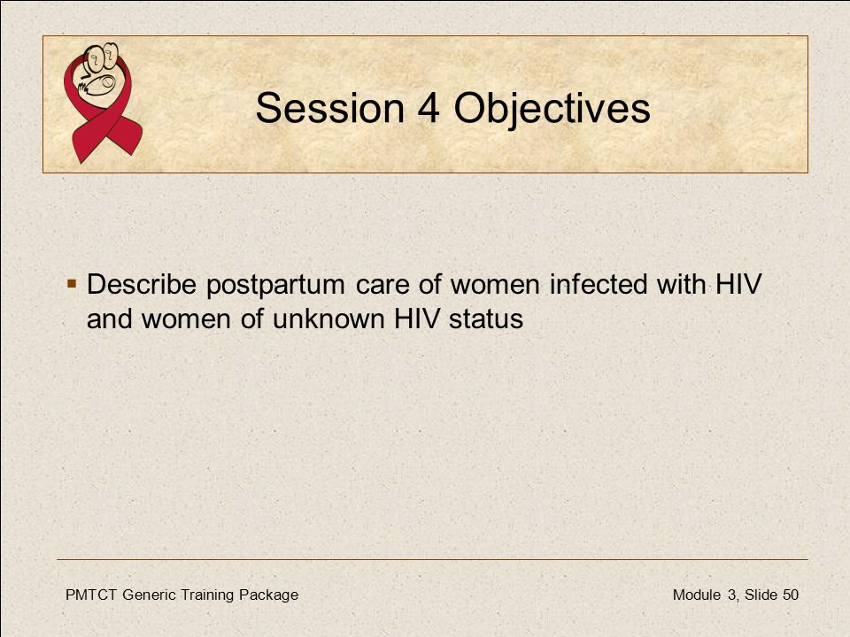PMTCT Generic Training PackageModule 3, Slide 50 Session 4 Objectives  Describe postpartum care of women infected with HIV and women of unknown HIV status