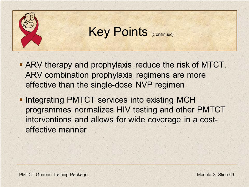 PMTCT Generic Training PackageModule 3, Slide 69 Key Points (Continued)  ARV therapy and prophylaxis reduce the risk of MTCT.