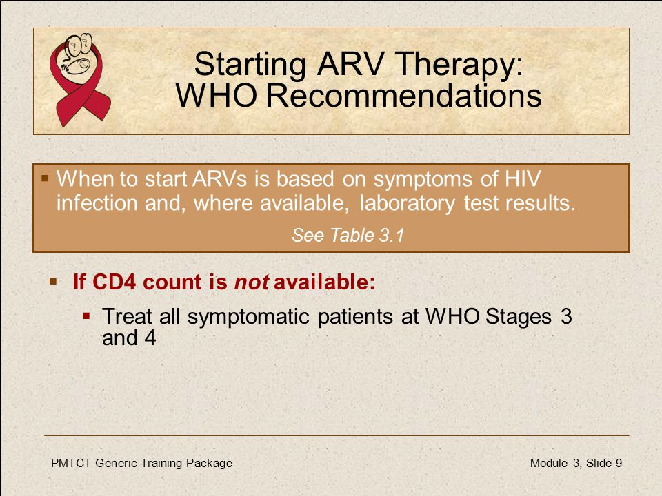 PMTCT Generic Training PackageModule 3, Slide 9 Starting ARV Therapy: WHO Recommendations  If CD4 count is not available:  Treat all symptomatic patients at WHO Stages 3 and 4  When to start ARVs is based on symptoms of HIV infection and, where available, laboratory test results.