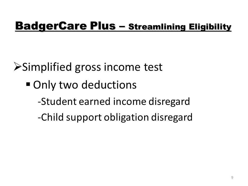 9  Simplified gross income test  Only two deductions -Student earned income disregard -Child support obligation disregard BadgerCare Plus – Streamlining Eligibility