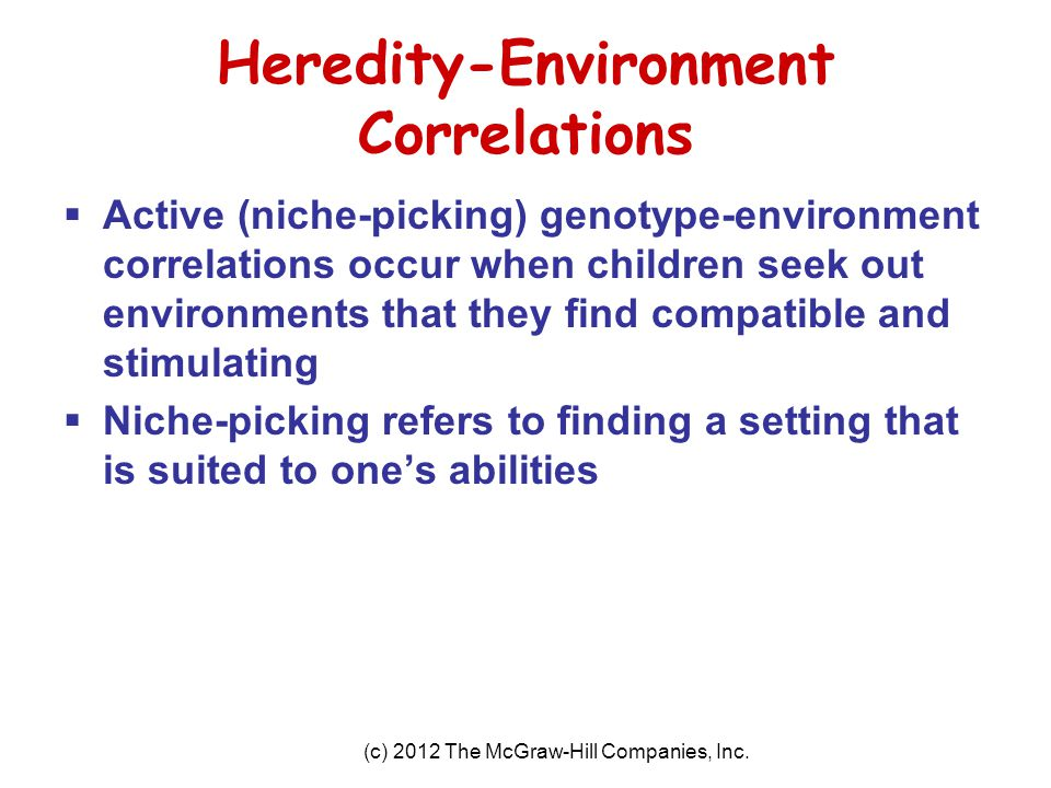 (c) 2012 The McGraw-Hill Companies, Inc. Heredity-Environment Correlations  Active (niche-picking) genotype-environment correlations occur when child