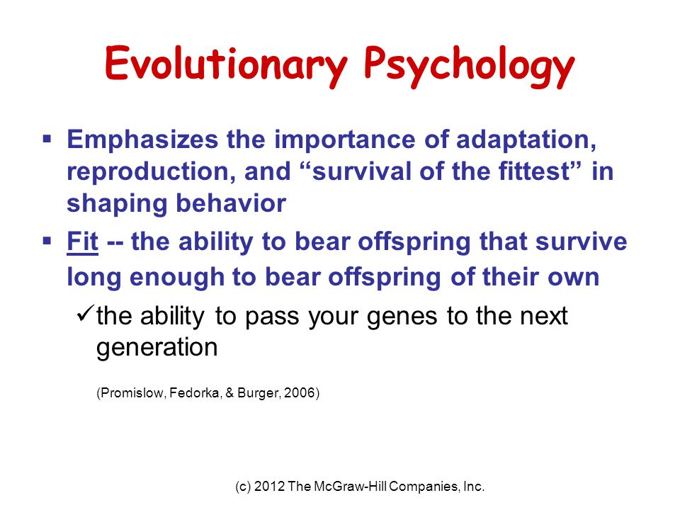 "(c) 2012 The McGraw-Hill Companies, Inc. Evolutionary Psychology  Emphasizes the importance of adaptation, reproduction, and ""survival of the fittest"