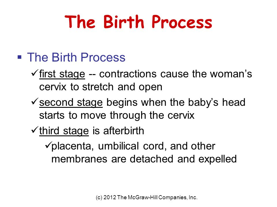 (c) 2012 The McGraw-Hill Companies, Inc. The Birth Process  The Birth Process first stage -- contractions cause the woman's cervix to stretch and ope