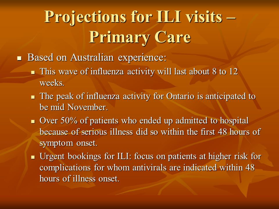 Projections for ILI visits – Primary Care Based on Australian experience: Based on Australian experience: This wave of influenza activity will last about 8 to 12 weeks.