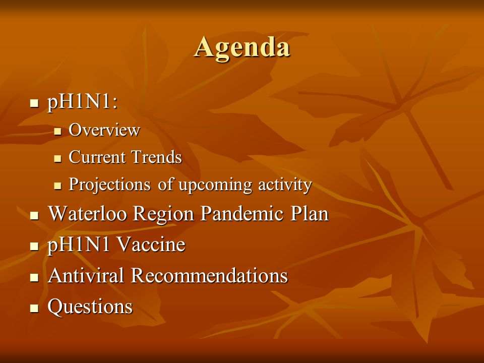 Agenda pH1N1: pH1N1: Overview Overview Current Trends Current Trends Projections of upcoming activity Projections of upcoming activity Waterloo Region Pandemic Plan Waterloo Region Pandemic Plan pH1N1 Vaccine pH1N1 Vaccine Antiviral Recommendations Antiviral Recommendations Questions Questions