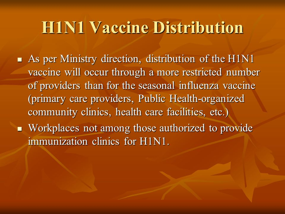 H1N1 Vaccine Distribution As per Ministry direction, distribution of the H1N1 vaccine will occur through a more restricted number of providers than for the seasonal influenza vaccine (primary care providers, Public Health-organized community clinics, health care facilities, etc.) As per Ministry direction, distribution of the H1N1 vaccine will occur through a more restricted number of providers than for the seasonal influenza vaccine (primary care providers, Public Health-organized community clinics, health care facilities, etc.) Workplaces not among those authorized to provide immunization clinics for H1N1.