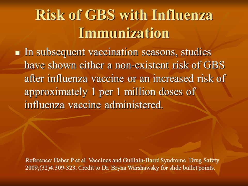 Risk of GBS with Influenza Immunization In subsequent vaccination seasons, studies have shown either a non-existent risk of GBS after influenza vaccine or an increased risk of approximately 1 per 1 million doses of influenza vaccine administered.