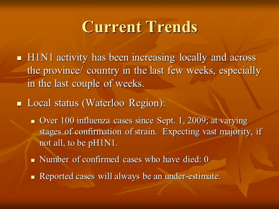 Current Trends H1N1 activity has been increasing locally and across the province/ country in the last few weeks, especially in the last couple of weeks.