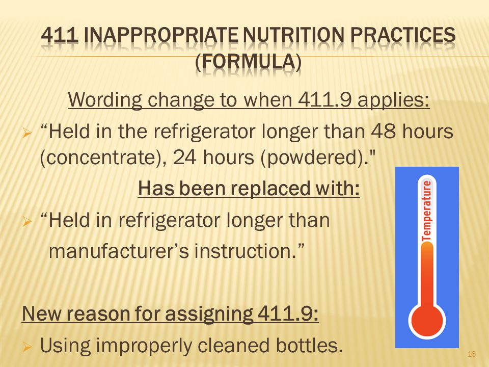 Wording change to when 411.9 applies:  Held in the refrigerator longer than 48 hours (concentrate), 24 hours (powdered). Has been replaced with:  Held in refrigerator longer than manufacturer's instruction. New reason for assigning 411.9:  Using improperly cleaned bottles.