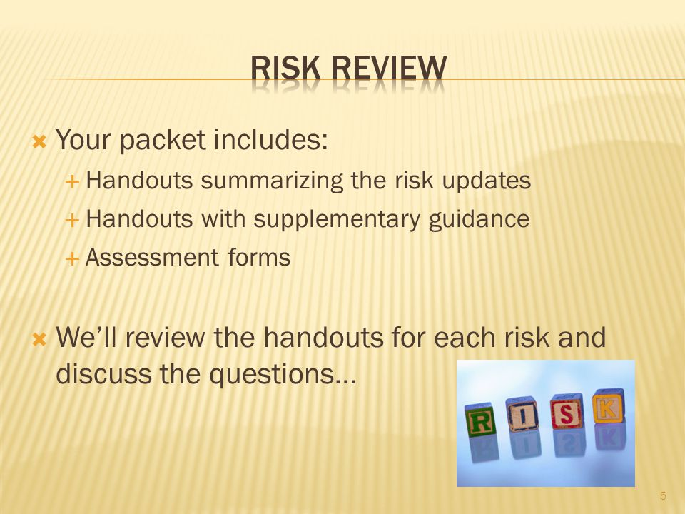  Your packet includes:  Handouts summarizing the risk updates  Handouts with supplementary guidance  Assessment forms  We'll review the handouts for each risk and discuss the questions… 5