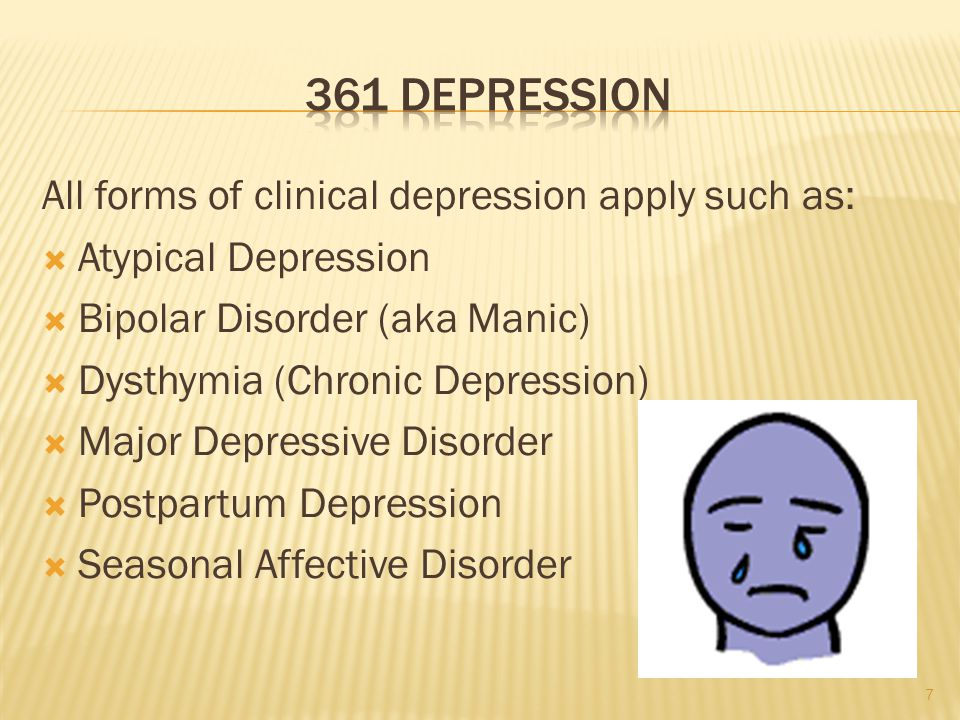 All forms of clinical depression apply such as:  Atypical Depression  Bipolar Disorder (aka Manic)  Dysthymia (Chronic Depression)  Major Depressive Disorder  Postpartum Depression  Seasonal Affective Disorder 7
