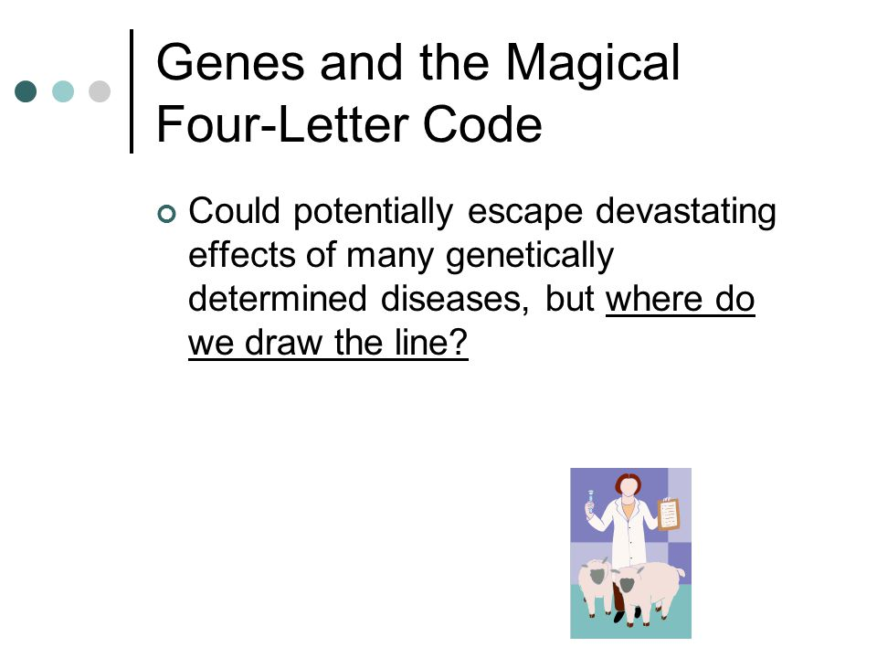 Genes and the Magical Four-Letter Code Could potentially escape devastating effects of many genetically determined diseases, but where do we draw the