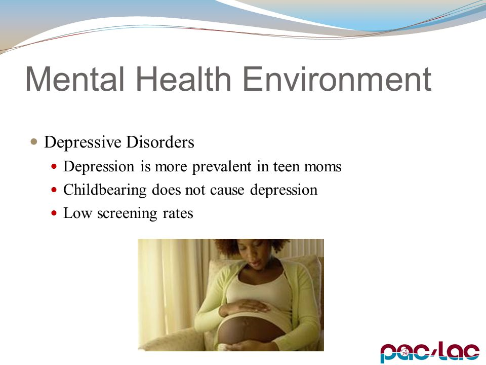 Mental Health Environment Depressive Disorders Depression is more prevalent in teen moms Childbearing does not cause depression Low screening rates