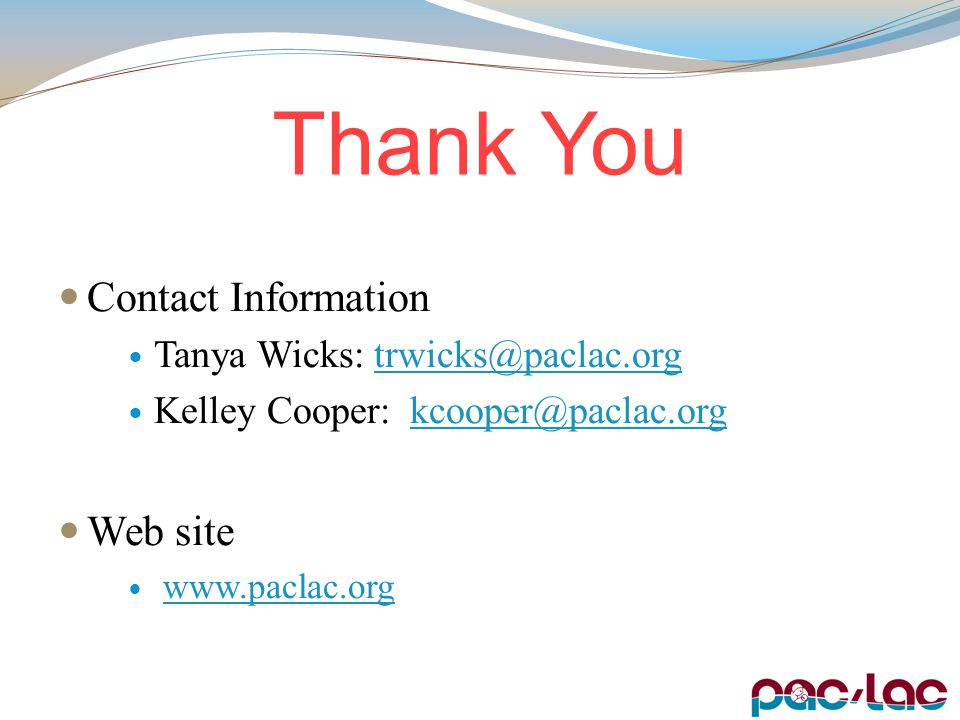Thank You Contact Information Tanya Wicks: trwicks@paclac.orgtrwicks@paclac.org Kelley Cooper: kcooper@paclac.orgkcooper@paclac.org Web site www.paclac.org