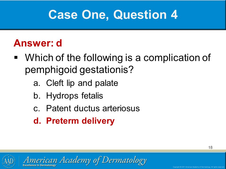 Case One, Question 4 Answer: d  Which of the following is a complication of pemphigoid gestationis? a.Cleft lip and palate b.Hydrops fetalis c.Patent