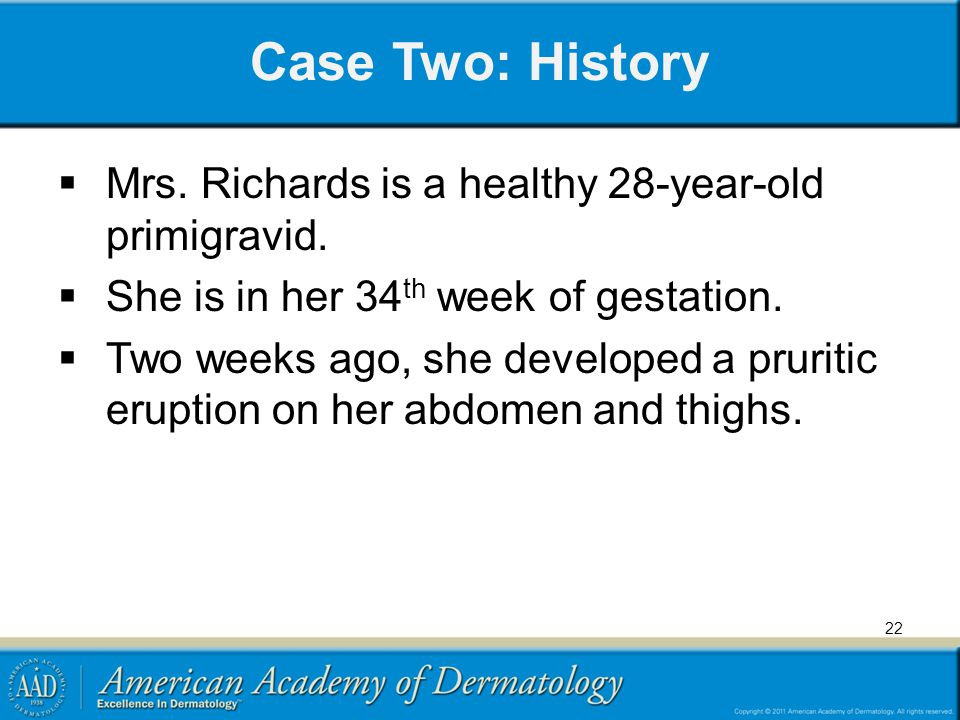 Case Two: History  Mrs. Richards is a healthy 28-year-old primigravid.  She is in her 34 th week of gestation.  Two weeks ago, she developed a prur