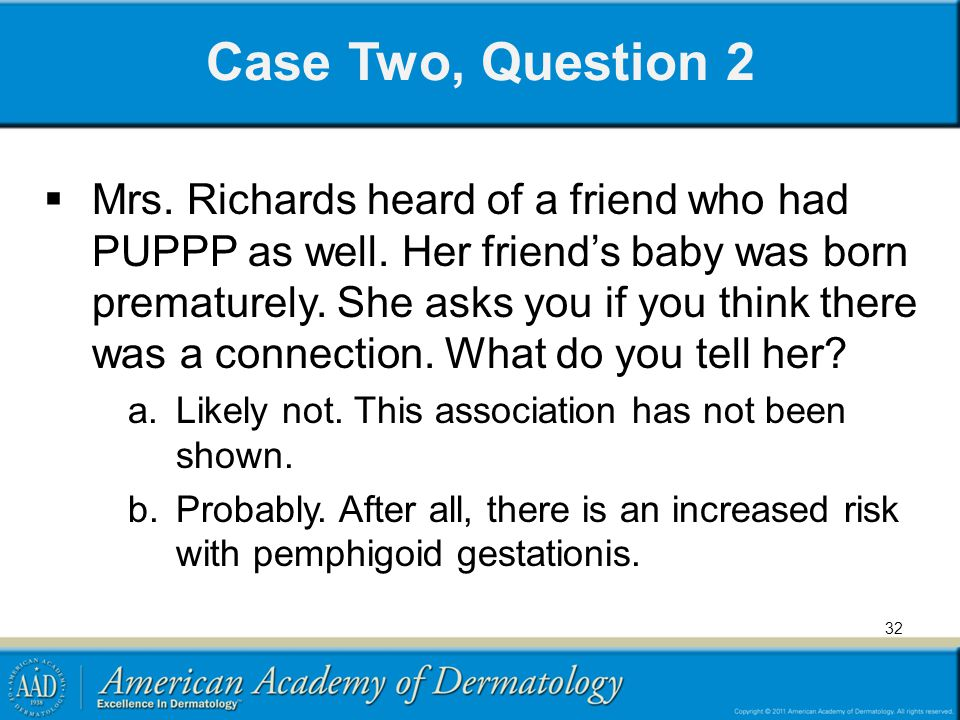 Case Two, Question 2  Mrs. Richards heard of a friend who had PUPPP as well. Her friend's baby was born prematurely. She asks you if you think there
