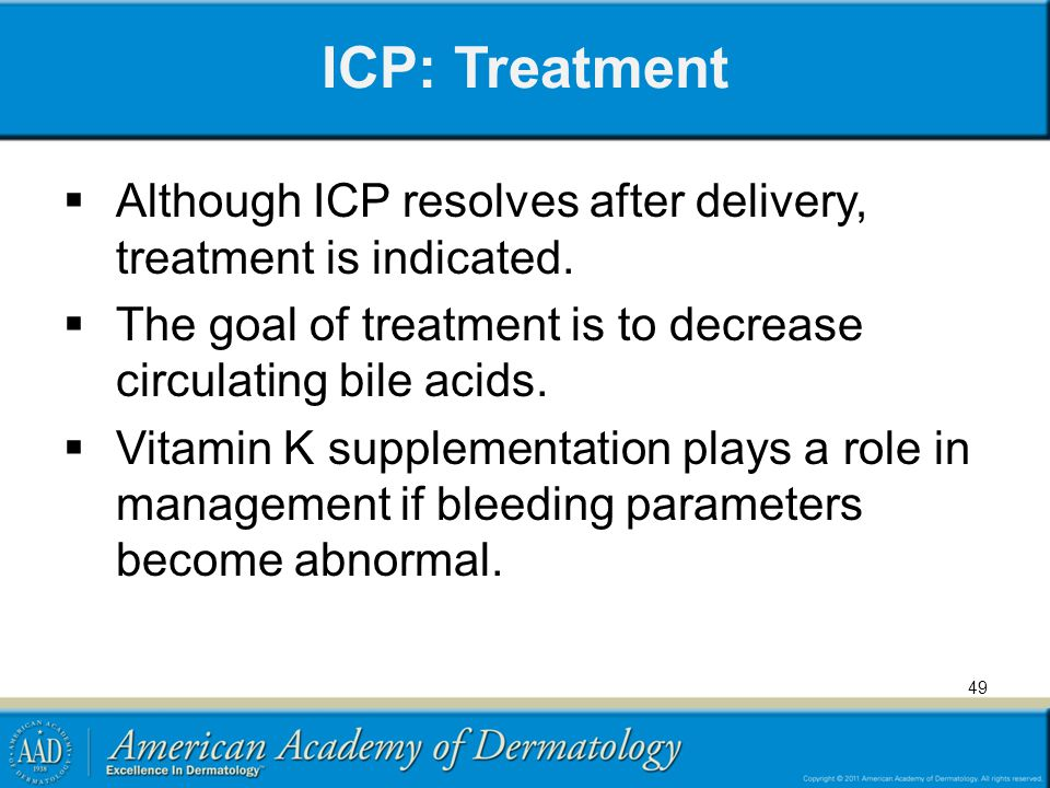 ICP: Treatment  Although ICP resolves after delivery, treatment is indicated.  The goal of treatment is to decrease circulating bile acids.  Vitami
