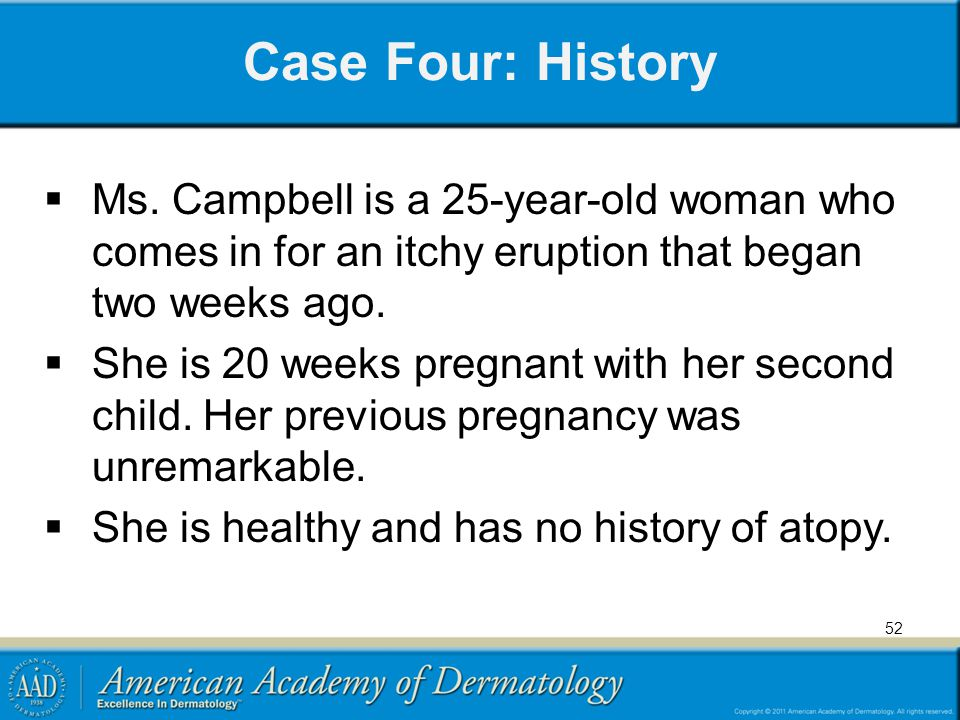 Case Four: History  Ms. Campbell is a 25-year-old woman who comes in for an itchy eruption that began two weeks ago.  She is 20 weeks pregnant with