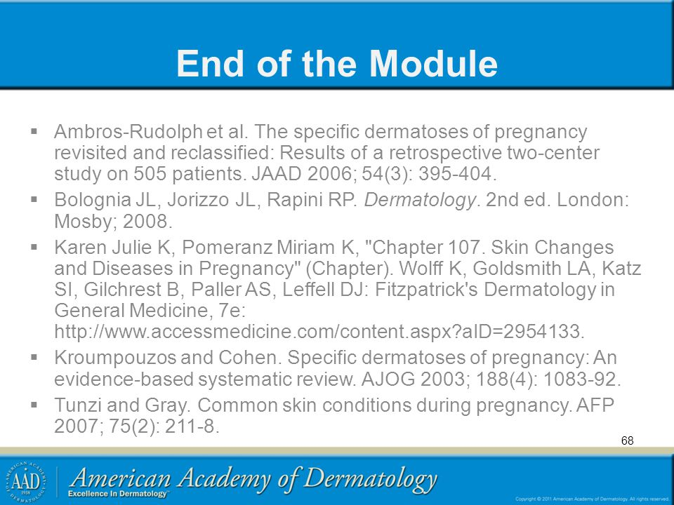 68 End of the Module  Ambros-Rudolph et al. The specific dermatoses of pregnancy revisited and reclassified: Results of a retrospective two-center st