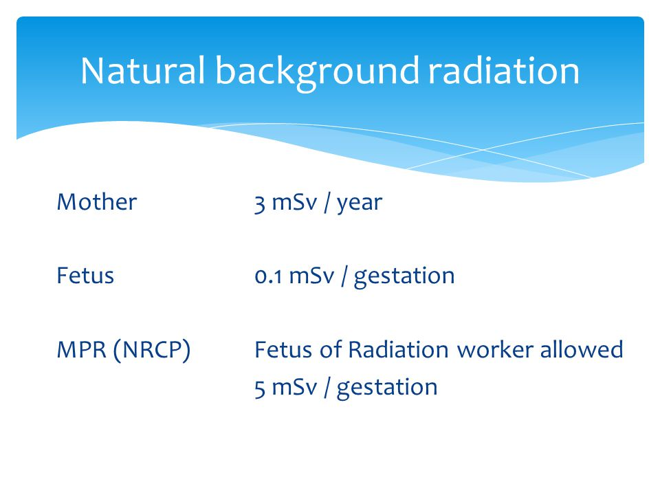 Mother3 mSv / year Fetus0.1 mSv / gestation MPR (NRCP)Fetus of Radiation worker allowed 5 mSv / gestation Natural background radiation