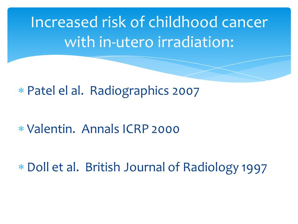  Patel el al. Radiographics 2007  Valentin. Annals ICRP 2000  Doll et al. British Journal of Radiology 1997 Increased risk of childhood cancer with
