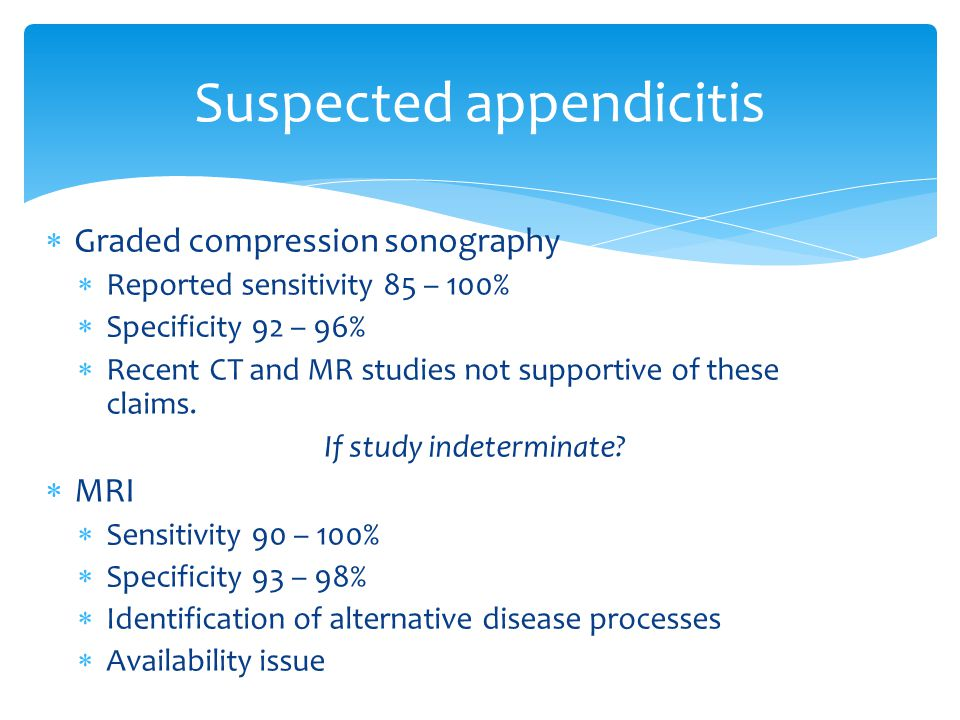  Graded compression sonography  Reported sensitivity 85 – 100%  Specificity 92 – 96%  Recent CT and MR studies not supportive of these claims. If