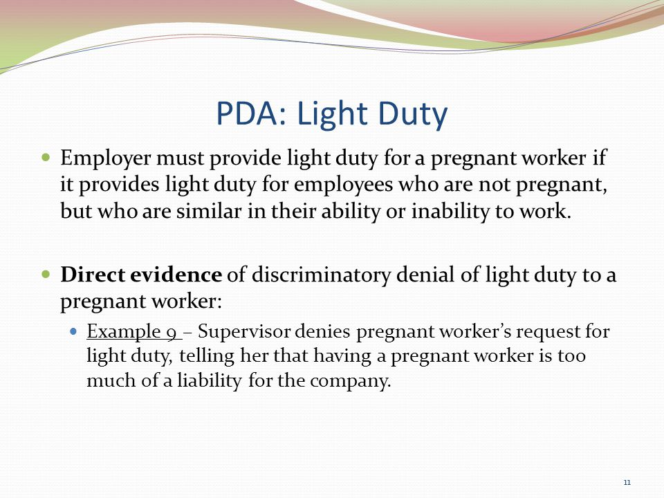 PDA: Light Duty Employer must provide light duty for a pregnant worker if it provides light duty for employees who are not pregnant, but who are similar in their ability or inability to work.