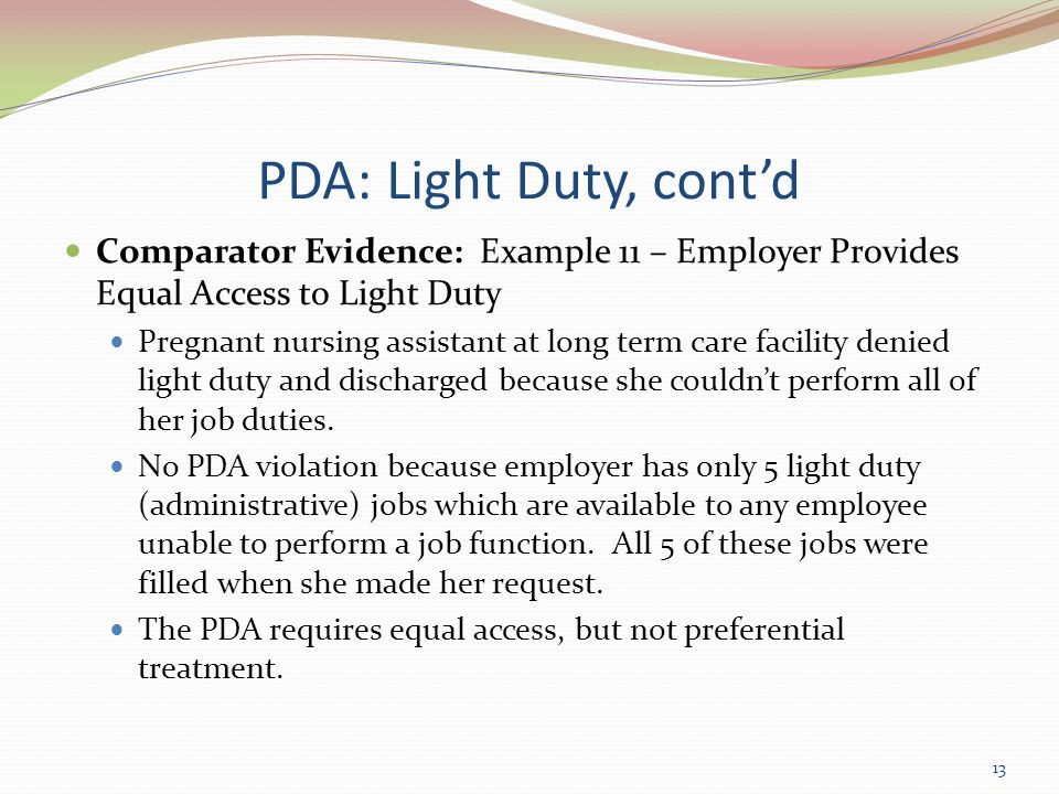 PDA: Light Duty, cont'd Comparator Evidence: Example 11 – Employer Provides Equal Access to Light Duty Pregnant nursing assistant at long term care facility denied light duty and discharged because she couldn't perform all of her job duties.