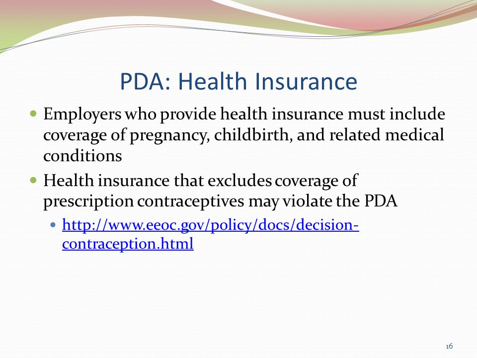 PDA: Health Insurance Employers who provide health insurance must include coverage of pregnancy, childbirth, and related medical conditions Health insurance that excludes coverage of prescription contraceptives may violate the PDA http://www.eeoc.gov/policy/docs/decision- contraception.html http://www.eeoc.gov/policy/docs/decision- contraception.html 16