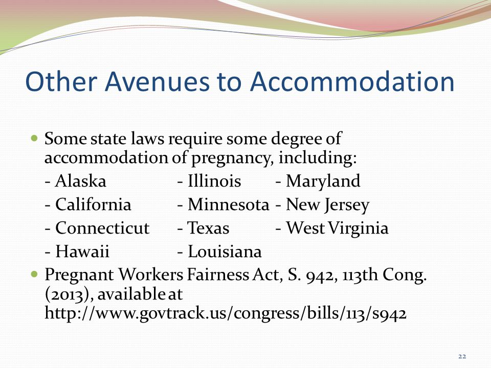 Other Avenues to Accommodation Some state laws require some degree of accommodation of pregnancy, including: - Alaska- Illinois- Maryland - California- Minnesota- New Jersey - Connecticut- Texas- West Virginia - Hawaii- Louisiana Pregnant Workers Fairness Act, S.