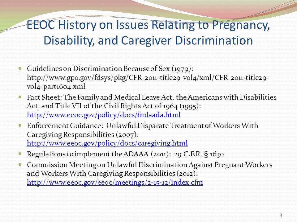 EEOC History on Issues Relating to Pregnancy, Disability, and Caregiver Discrimination Guidelines on Discrimination Because of Sex (1979): http://www.gpo.gov/fdsys/pkg/CFR-2011-title29-vol4/xml/CFR-2011-title29- vol4-part1604.xml Fact Sheet: The Family and Medical Leave Act, the Americans with Disabilities Act, and Title VII of the Civil Rights Act of 1964 (1995): http://www.eeoc.gov/policy/docs/fmlaada.html http://www.eeoc.gov/policy/docs/fmlaada.html Enforcement Guidance: Unlawful Disparate Treatment of Workers With Caregiving Responsibilities (2007): http://www.eeoc.gov/policy/docs/caregiving.html http://www.eeoc.gov/policy/docs/caregiving.html Regulations to implement the ADAAA (2011): 29 C.F.R.