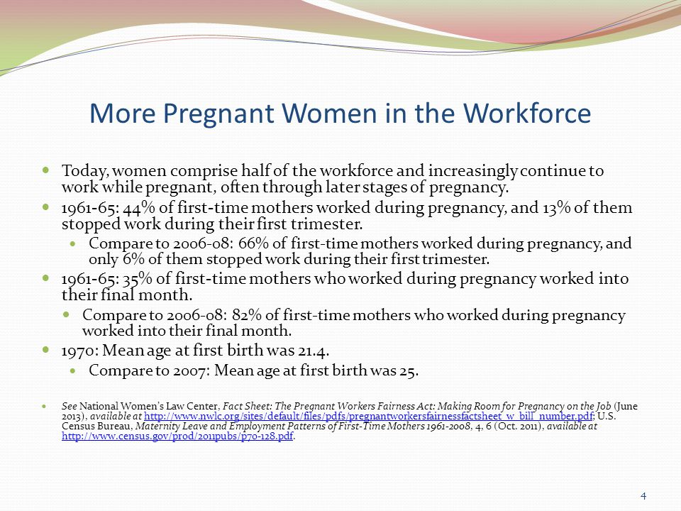 More Pregnant Women in the Workforce Today, women comprise half of the workforce and increasingly continue to work while pregnant, often through later stages of pregnancy.